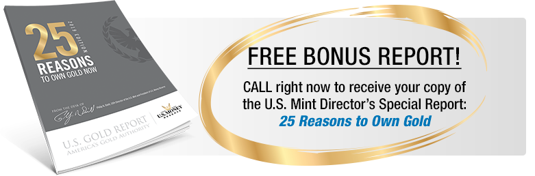 Free Bonus Report! Call right now to receive your copy of the U.S. Mint Director's Special Report: 25 Reasons to Own Gold