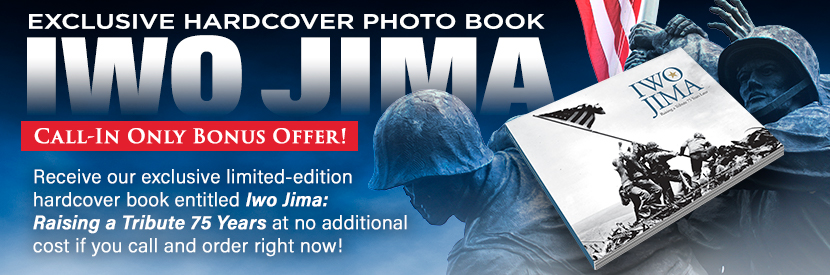 Exclusive Hardcover Photo Book - Iwo Jima - Call-In Bonus Offer! Receive our exclusive limited edition hardcover book entitled: Iwo Jima: Raising a Tribute 75 Years at no additional cost if you call and order right now!