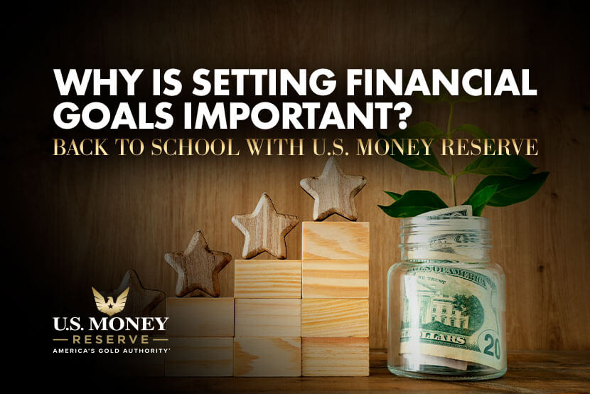 Why Is Setting Financial Goals Important? Back to School with U.S. Money Reserve
